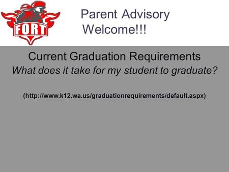 Parent Advisory Welcome!!! Current Graduation Requirements What does it take for my student to graduate? (http://www.k12.wa.us/graduationrequirements/default.aspx)