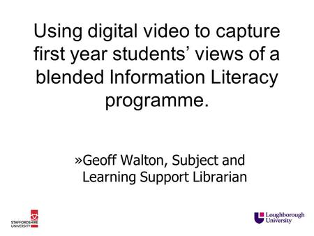 Using digital video to capture first year students' views of a blended Information Literacy programme. »Geoff Walton, Subject and Learning Support Librarian.