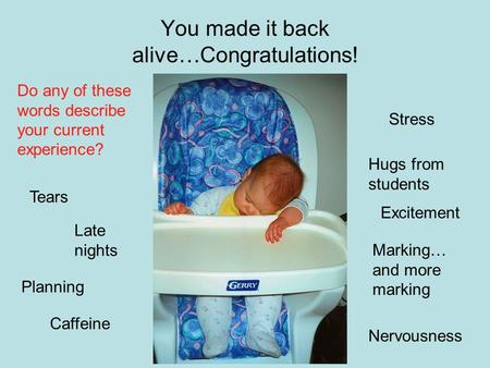 You made it back alive…Congratulations! Do any of these words describe your current experience? Stress Late nights Marking… and more marking Planning Nervousness.