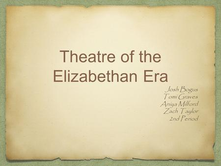 Theatre of the Elizabethan Era Josh Bogus Tomi Graves Aniya Milford Zach Taylor 2nd Period.