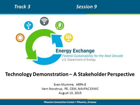 Phoenix Convention Center Phoenix, Arizona Technology Demonstration – A Stakeholder Perspective Track 3Session 9 Sven Mumme, ARPA-E Vern Novstrup, PE,