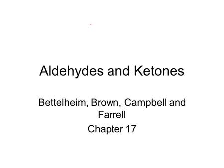 Aldehydes and Ketones Bettelheim, Brown, Campbell and Farrell Chapter 17.
