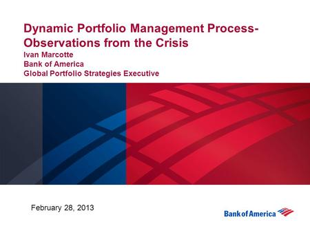 Dynamic Portfolio Management Process-Observations from the Crisis Ivan Marcotte Bank of America Global Portfolio Strategies Executive February 28, 2013.
