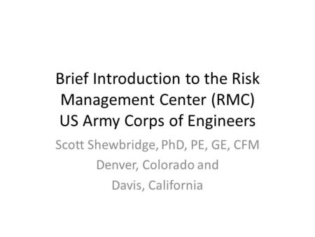 Brief Introduction to the Risk Management Center (RMC) US Army Corps of Engineers Scott Shewbridge, PhD, PE, GE, CFM Denver, Colorado and Davis, California.