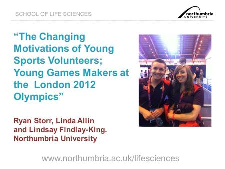 "Www.northumbria.ac.uk/lifesciences SCHOOL OF LIFE SCIENCES ""The Changing Motivations of Young Sports Volunteers; Young Games Makers at the London 2012."