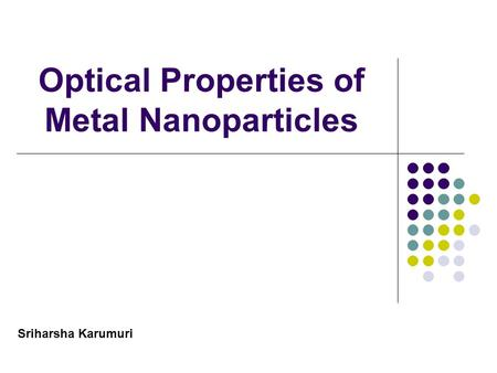 Optical Properties of Metal Nanoparticles Sriharsha Karumuri.