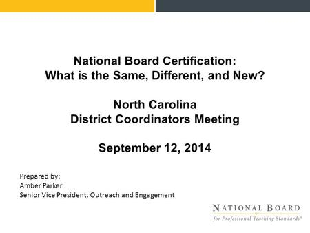 National Board Certification: What is the Same, Different, and New? North Carolina District Coordinators Meeting September 12, 2014 Prepared by: Amber.