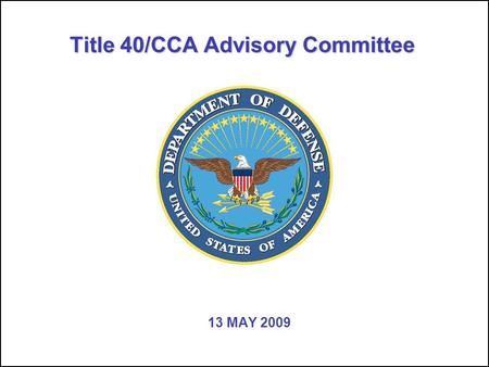 Title 40/CCA Advisory Committee 13 MAY 2009. UNCLASSIFIED Title 40/CCA Advisory Committee 22 Agenda for 5/13/09 TIMETOPICDETAILSFACILITATOR 10 minRecap.
