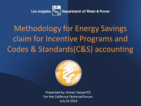 Methodology for Energy Savings claim for Incentive Programs and Codes & Standards(C&S) accounting Presented by: Armen Saiyan P.E. For the California Technical.