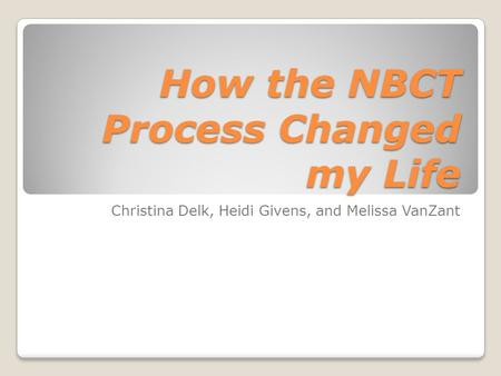 How the NBCT Process Changed my Life Christina Delk, Heidi Givens, and Melissa VanZant.