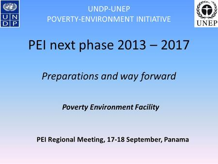 PEI Regional Meeting, 17-18 September, Panama UNDP-UNEP POVERTY-ENVIRONMENT INITIATIVE PEI next phase 2013 – 2017 Preparations and way forward Poverty.