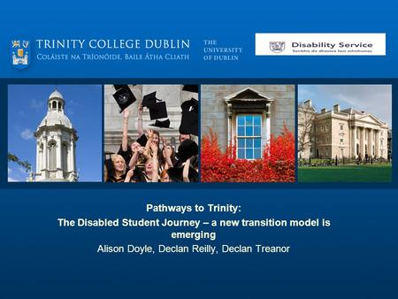 Pathways to Trinity: The Disabled Student Journey – a new transition model is emerging Alison Doyle, Declan Reilly, Declan Treanor.
