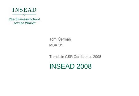 INSEAD 2008 Tomi Šefman MBA '01 Trends in CSR Conference 2008.