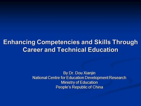 Enhancing Competencies and Skills Through Career and Technical Education By Dr. Dou Xianjin National Centre for Education Development Research Ministry.