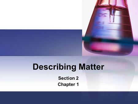 Describing Matter Section 2 Chapter 1. Physical Properties =Properties of matter that can be observed or measured without changing the original matter.