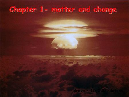 Chapter 1- matter and change Bravo – 15,000 kilotons.