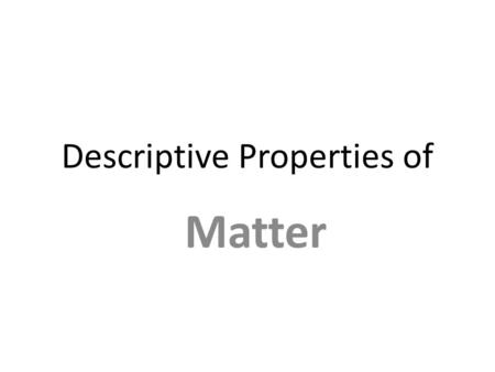 Descriptive Properties of Matter. Include two types of Observations Qualitative Gives results in a description, nonumerical form Gives results in a description,