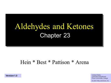 1 Aldehydes and Ketones Chapter 23 Hein * Best * Pattison * Arena Colleen Kelley Chemistry Department Pima Community College © John Wiley and Sons, Inc.