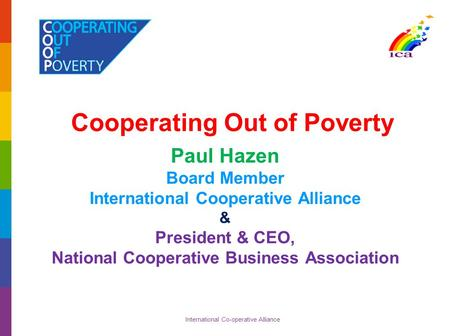 International Co-operative Alliance Cooperating Out of Poverty Paul Hazen Board Member International Cooperative Alliance & President & CEO, National Cooperative.