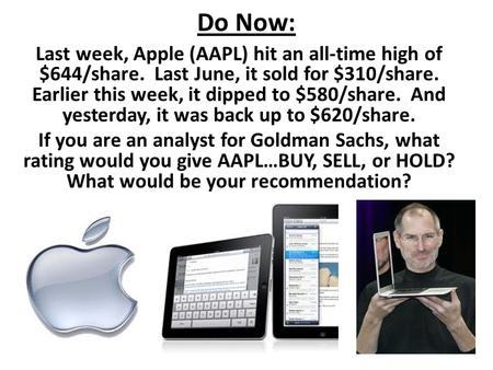 Do Now: Last week, Apple (AAPL) hit an all-time high of $644/share. Last June, it sold for $310/share. Earlier this week, it dipped to $580/share. And.