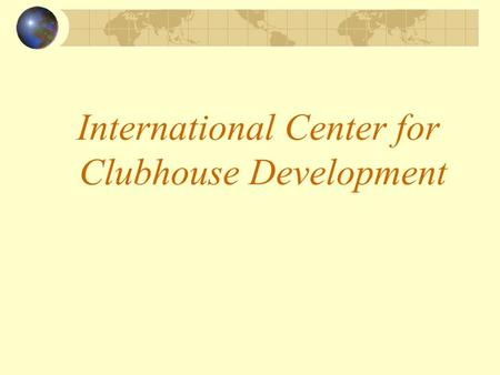 International Center for Clubhouse Development. The Mission The International Center for Clubhouse Development is a global network creating opportunities.
