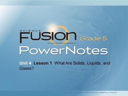Unit 4 Lesson 1 What Are Solids, Liquids, and Gases? Copyright © Houghton Mifflin Harcourt Publishing Company.