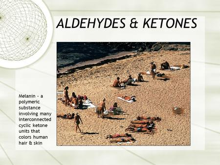ALDEHYDES & KETONES Melanin - a polymeric substance involving many interconnected cyclic ketone units that colors human hair & skin.