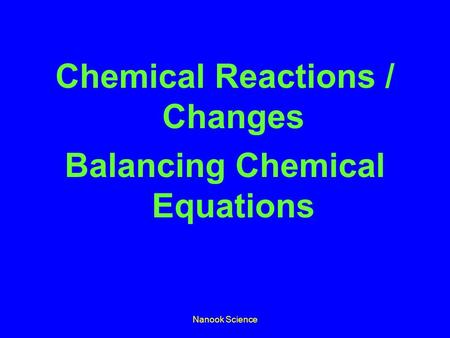 Nanook Science Chemical Reactions / Changes Balancing Chemical Equations.