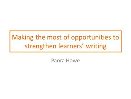 Making the most of opportunities to strengthen learners' writing Paora Howe.