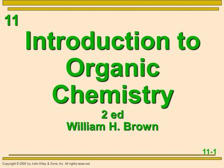 11 11-1 Copyright © 2000 by John Wiley & Sons, Inc. All rights reserved. Introduction to Organic Chemistry 2 ed William H. Brown.