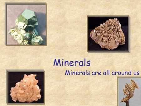 Minerals Minerals are all around us. Today you will learn Fascinating Fact The elements oxygen, silicon, aluminum, iron, magnesium, calcium, potassium,