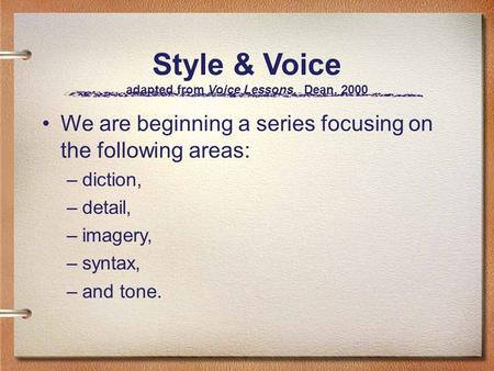 Style & Voice adapted from Voice Lessons, Dean, 2000 We are beginning a series focusing on the following areas: –diction, –detail, –imagery, –syntax, –and.