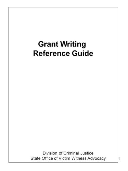 1 Grant Writing Reference Guide Division of Criminal Justice State Office of Victim Witness Advocacy.