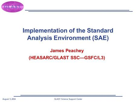 GLAST Science Support CenterAugust 9, 2004 Implementation of the Standard Analysis Environment (SAE) James Peachey (HEASARC/GLAST SSC—GSFC/L3)