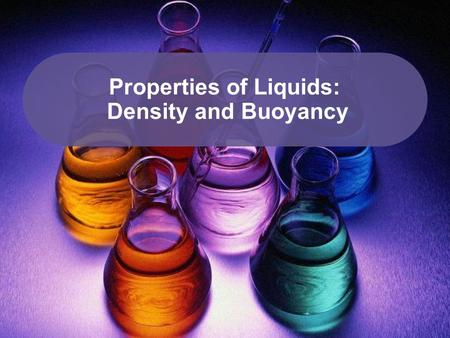 Properties of Liquids: Density and Buoyancy. Definitions Density: The mass per unit volume of a material. Buoyancy: The ability of a fluid to exert an.