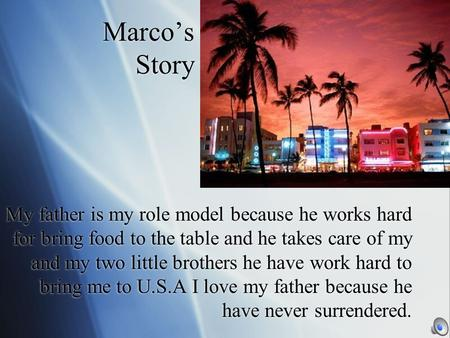 Marco's Story My father is my role model because he works hard for bring food to the table and he takes care of my and my two little brothers he have.