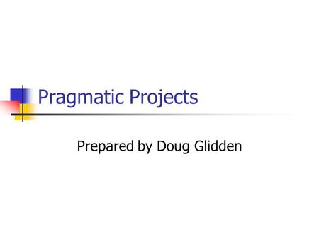 Pragmatic Projects Prepared by Doug Glidden. Pragmatic Projects Pragmatic Teams Ubiquitous Automation Ruthless Testing It's All Writing Great Expectations.