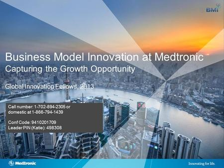1 | MDT Confidential and Proprietary; Do Not Copy or Distribute Business Model Innovation at Medtronic Capturing the Growth Opportunity Global Innovation.