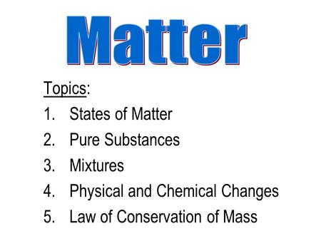 Topics: 1.States of Matter 2.Pure Substances 3.Mixtures 4.Physical and Chemical Changes 5.Law of Conservation of Mass.