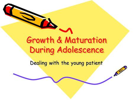 Growth & Maturation During Adolescence Dealing with the young patient.