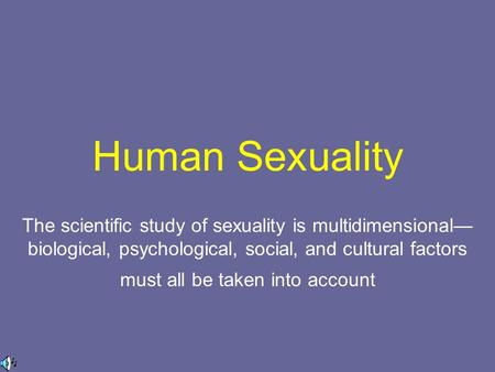Human Sexuality The scientific study of sexuality is multidimensional— biological, psychological, social, and cultural factors must all be taken into account.