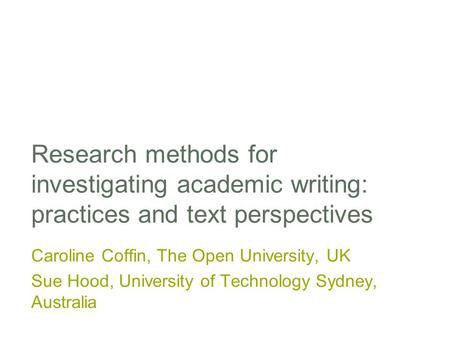 Research methods for investigating academic writing: practices and text perspectives Caroline Coffin, The Open University, UK Sue Hood, University of Technology.