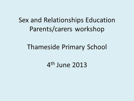 Sex and Relationships Education Parents/carers workshop Thameside Primary School 4 th June 2013.