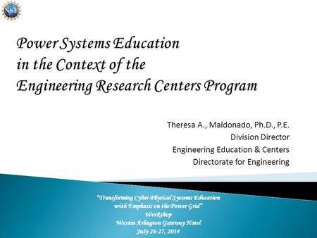 "Theresa A., Maldonado, Ph.D., P.E. Division Director Engineering Education & Centers Directorate for Engineering ""Transforming Cyber-Physical Systems Education."