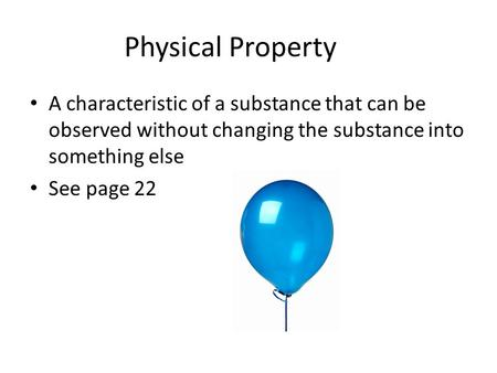 Physical Property A characteristic of a substance that can be observed without changing the substance into something else See page 22.