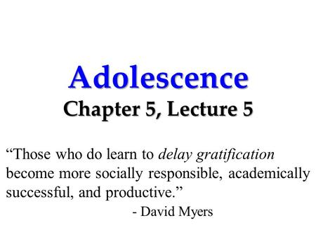 "Adolescence Chapter 5, Lecture 5 ""Those who do learn to delay gratification become more socially responsible, academically successful, and productive."""