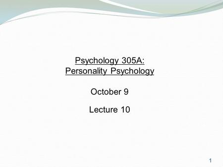 1 Psychology 305A: Personality Psychology October 9 Lecture 10.