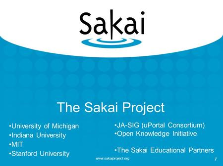 Www.sakaiproject.org 1 The Sakai Project University of Michigan Indiana University MIT Stanford University JA-SIG (uPortal Consortium) Open Knowledge Initiative.