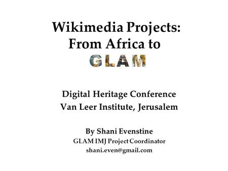 Wikimedia Projects: From Africa to Digital Heritage Conference Van Leer Institute, Jerusalem By Shani Evenstine GLAM IMJ Project Coordinator