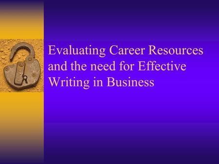 Evaluating Career Resources and the need for Effective Writing in Business.